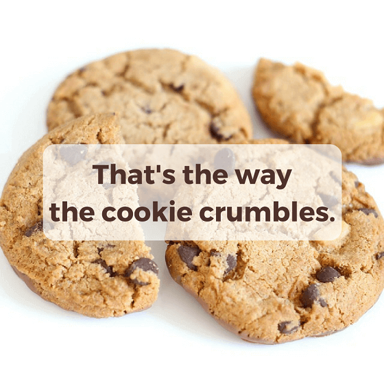 That's the way the cookie crumbles.